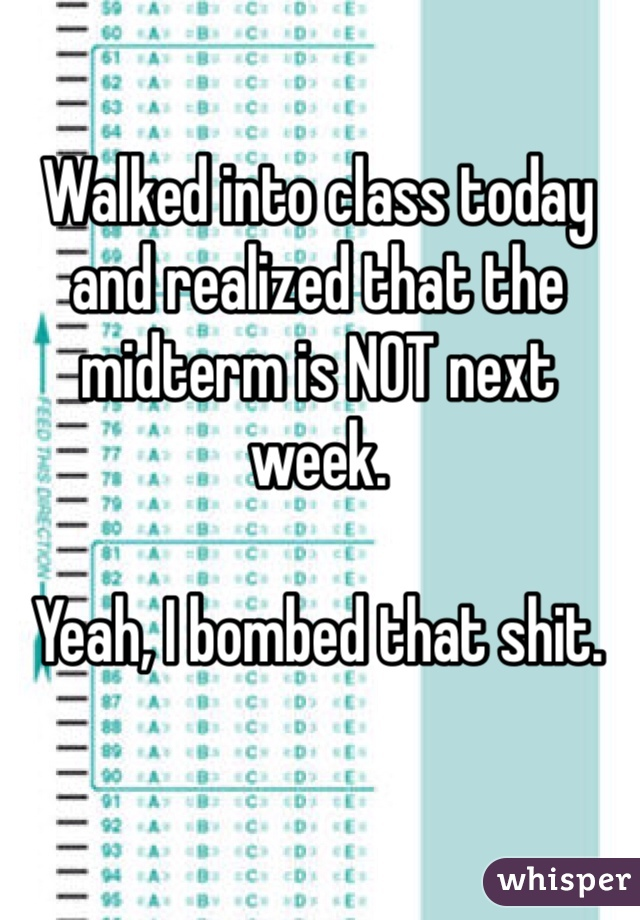 Walked into class today and realized that the midterm is NOT next week.   Yeah, I bombed that shit.