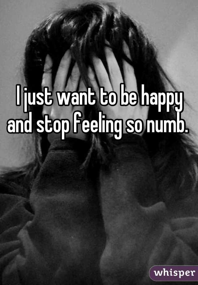 I just want to be happy and stop feeling so numb.
