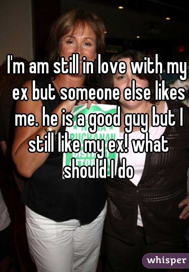 I'm am still in love with my ex but someone else likes me. he is a good guy but I still like my ex! what should I do