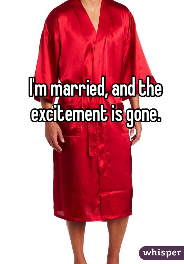 I'm married, and the excitement is gone.