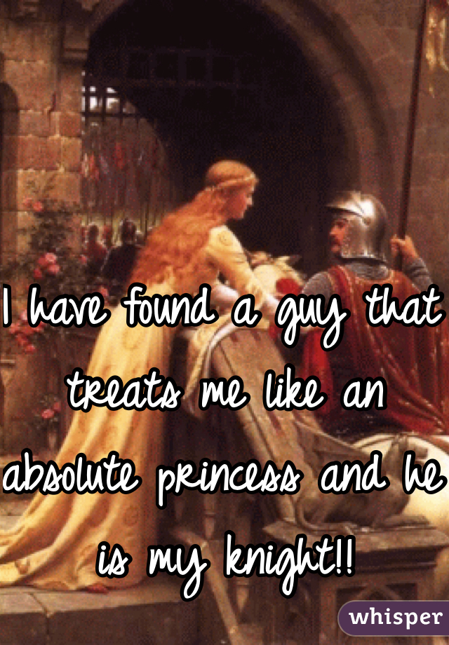 I have found a guy that treats me like an absolute princess and he is my knight!!