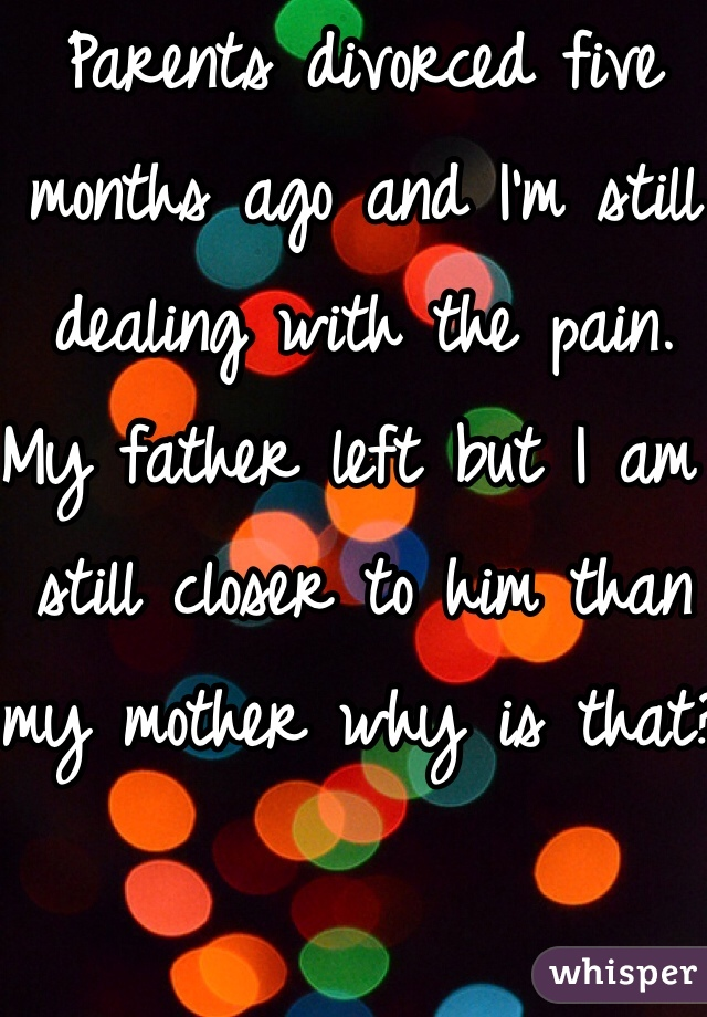 Parents divorced five months ago and I'm still dealing with the pain. My father left but I am still closer to him than my mother why is that?