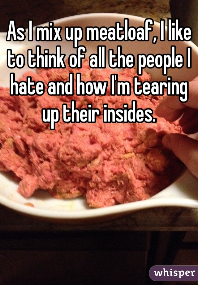As I mix up meatloaf, I like to think of all the people I hate and how I'm tearing up their insides.