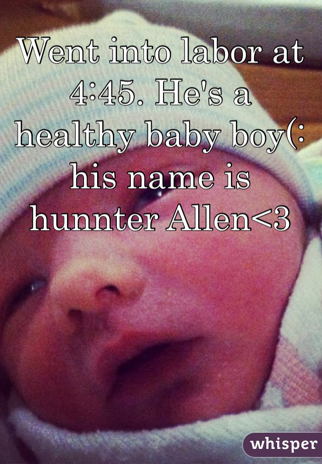 Went into labor at 4:45. He's a healthy baby boy(: his name is hunnter Allen<3