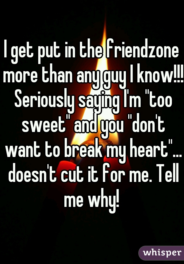 "I get put in the friendzone more than any guy I know!!! Seriously saying I'm ""too sweet"" and you ""don't want to break my heart""... doesn't cut it for me. Tell me why!"