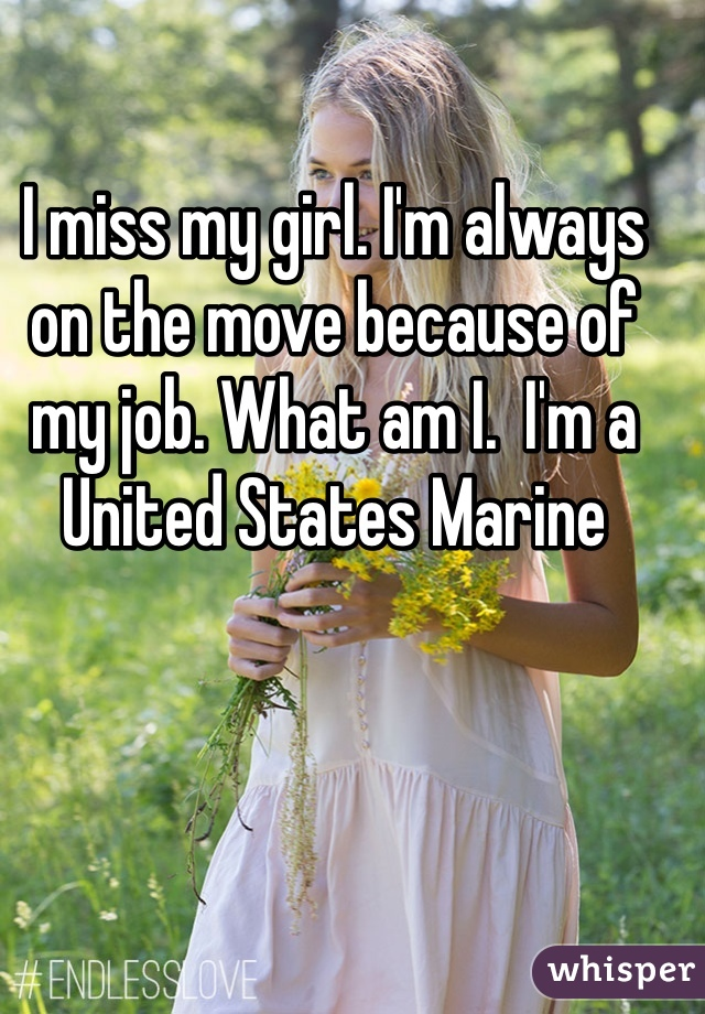 I miss my girl. I'm always on the move because of my job. What am I.  I'm a United States Marine