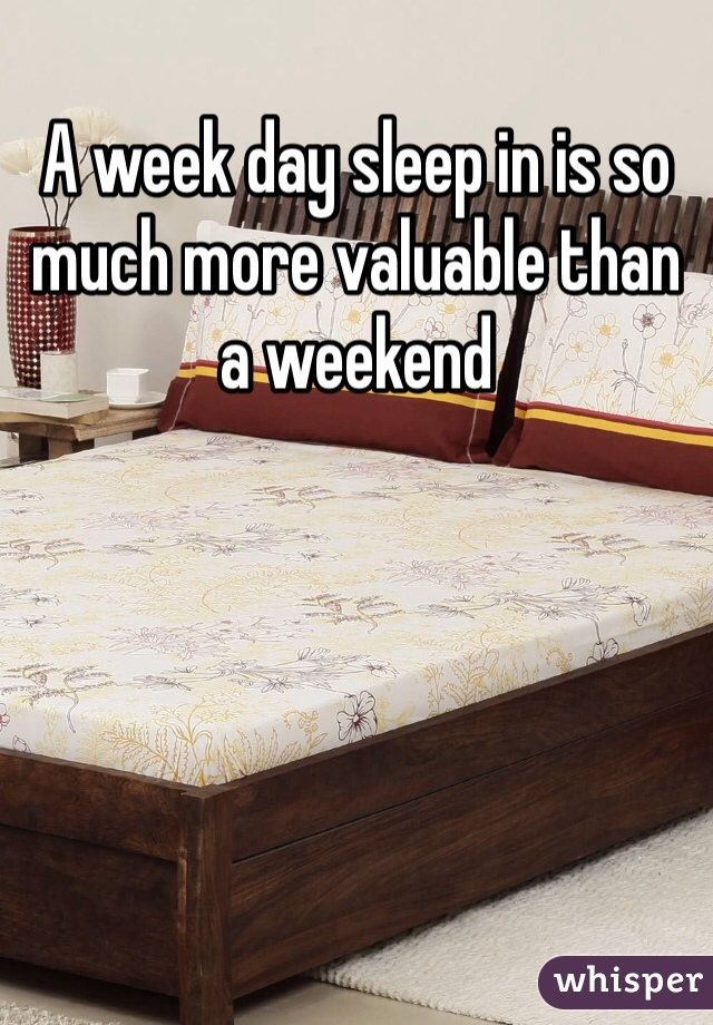 A week day sleep in is so much more valuable than a weekend