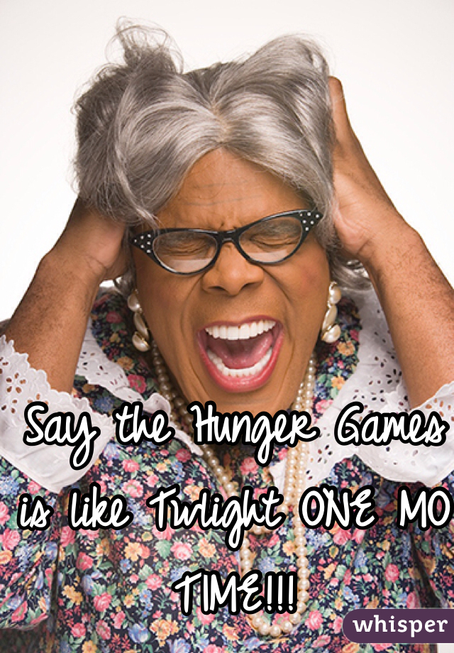 Say the Hunger Games is like Twlight ONE MO TIME!!!
