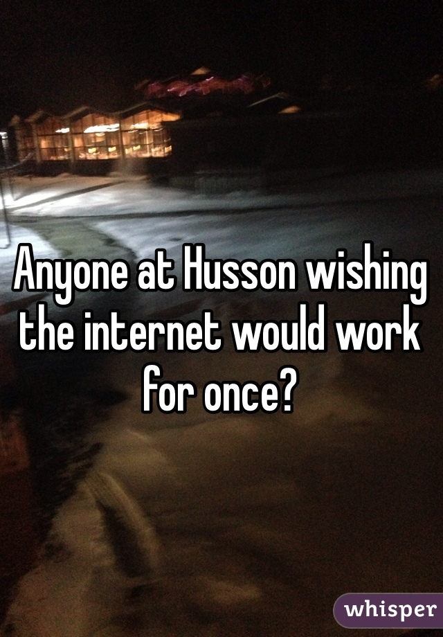 Anyone at Husson wishing the internet would work for once?