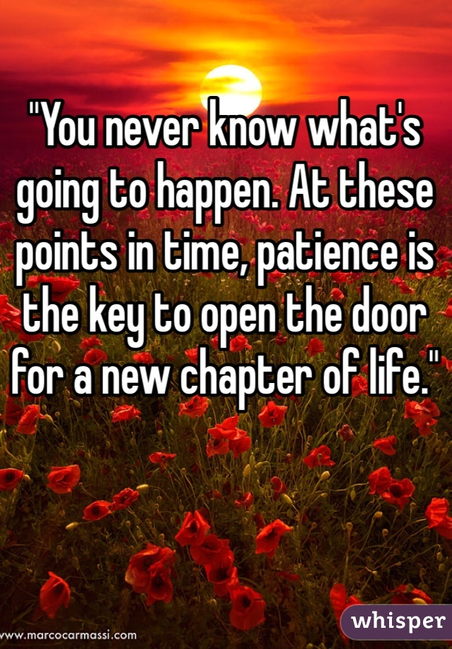 """""""You never know what's going to happen. At these points in time, patience is the key to open the door for a new chapter of life."""""""