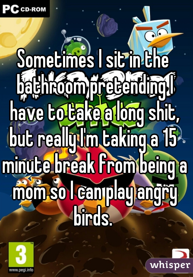 Sometimes I sit in the bathroom pretending I have to take a long shit, but really I'm taking a 15  minute break from being a mom so I can play angry birds.