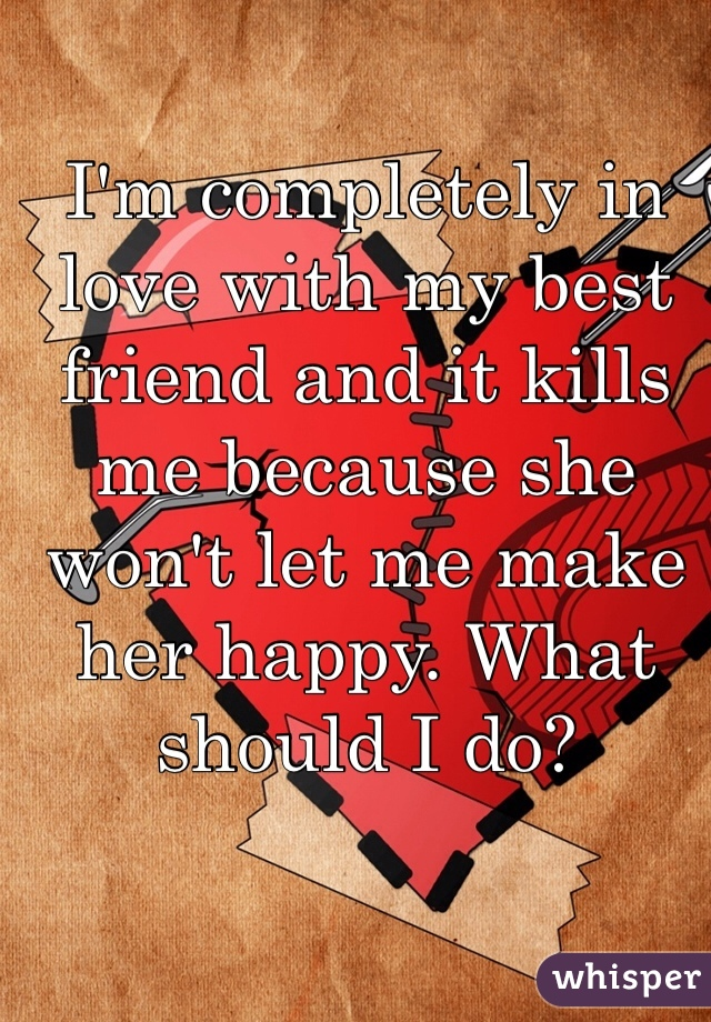 I'm completely in love with my best friend and it kills me because she won't let me make her happy. What should I do?