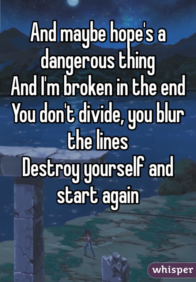 And maybe hope's a dangerous thing And I'm broken in the end You don't divide, you blur the lines Destroy yourself and start again