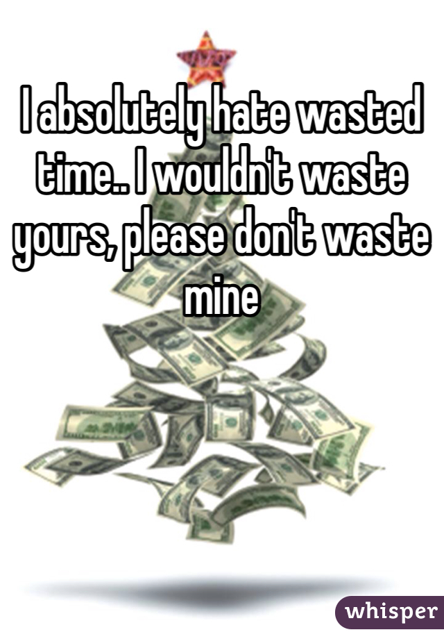 I absolutely hate wasted time.. I wouldn't waste yours, please don't waste mine