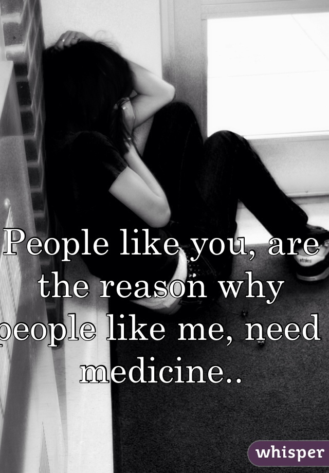 People like you, are the reason why people like me, need medicine..