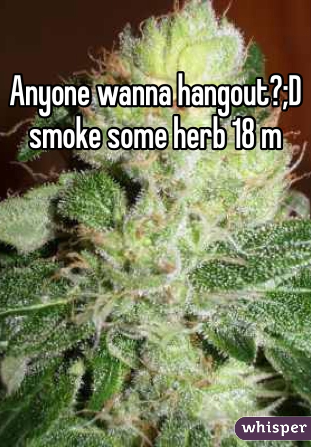 Anyone wanna hangout?;D smoke some herb 18 m