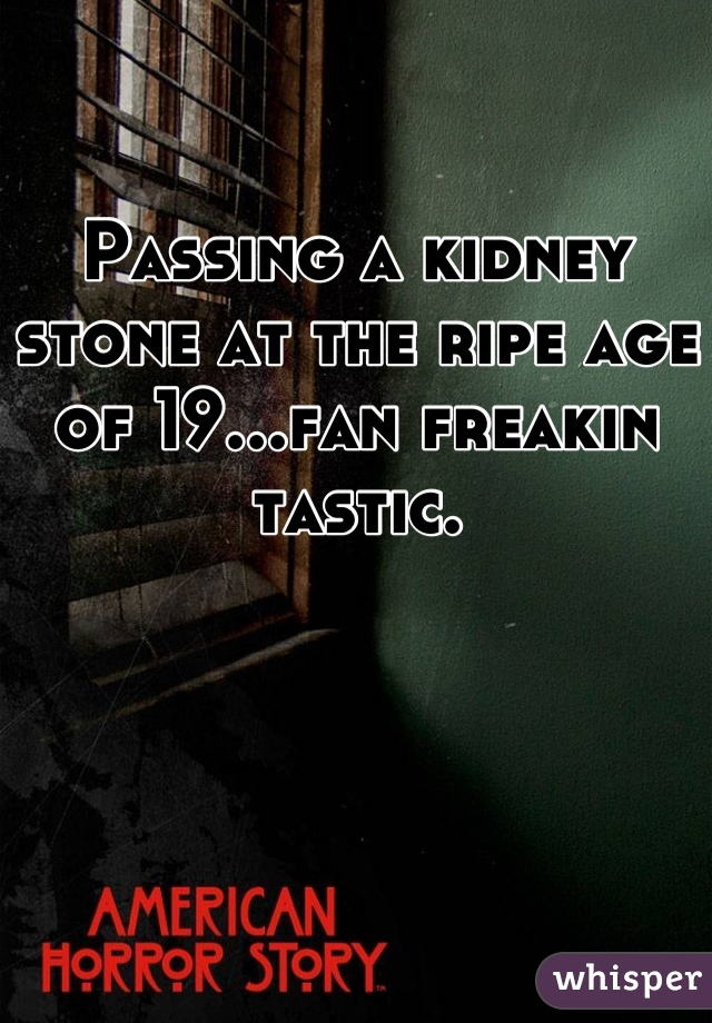 Passing a kidney stone at the ripe age of 19...fan freakin tastic.