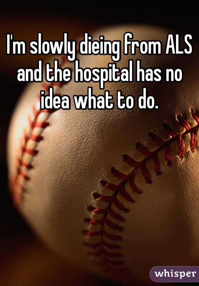 I'm slowly dieing from ALS and the hospital has no idea what to do.