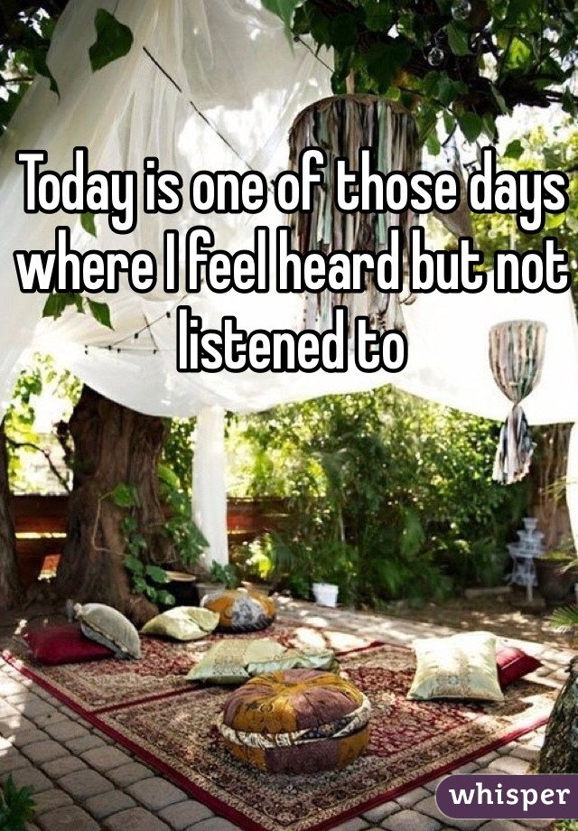 Today is one of those days where I feel heard but not listened to