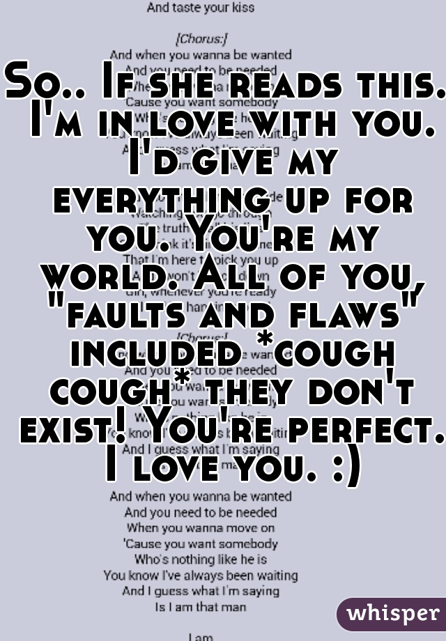 "So.. If she reads this. I'm in love with you. I'd give my everything up for you. You're my world. All of you, ""faults and flaws"" included *cough cough* they don't exist! You're perfect. I love you. :)"