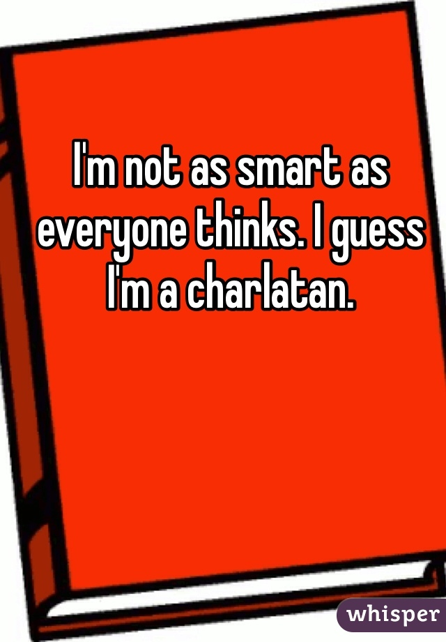 I'm not as smart as everyone thinks. I guess I'm a charlatan.