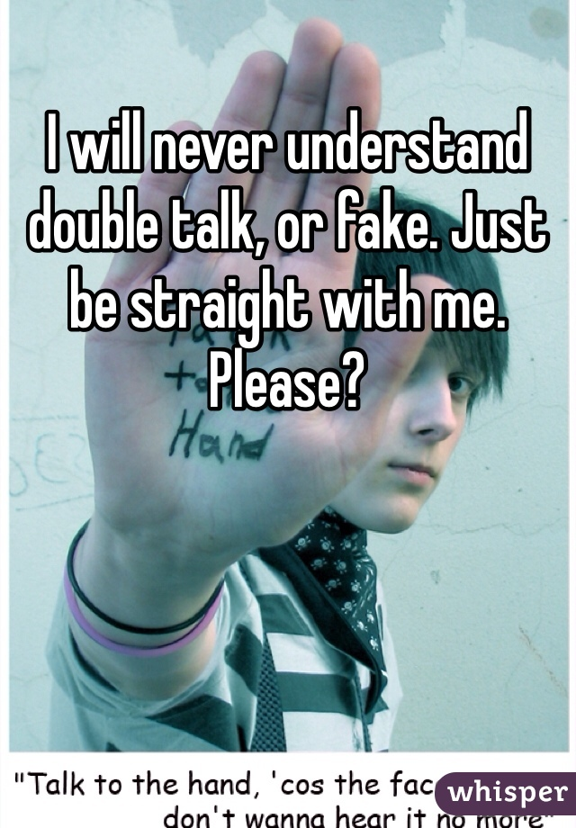 I will never understand double talk, or fake. Just be straight with me. Please?