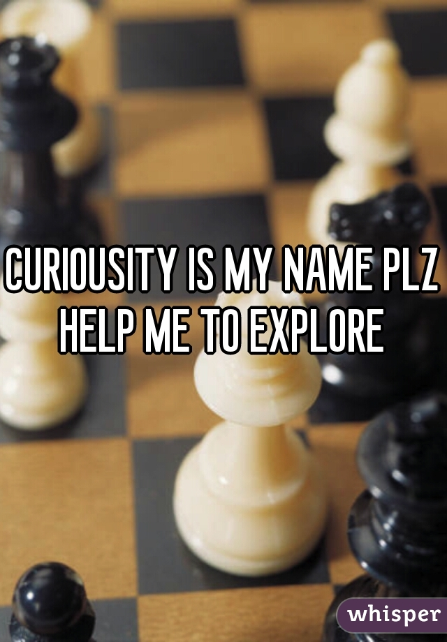 CURIOUSITY IS MY NAME PLZ HELP ME TO EXPLORE