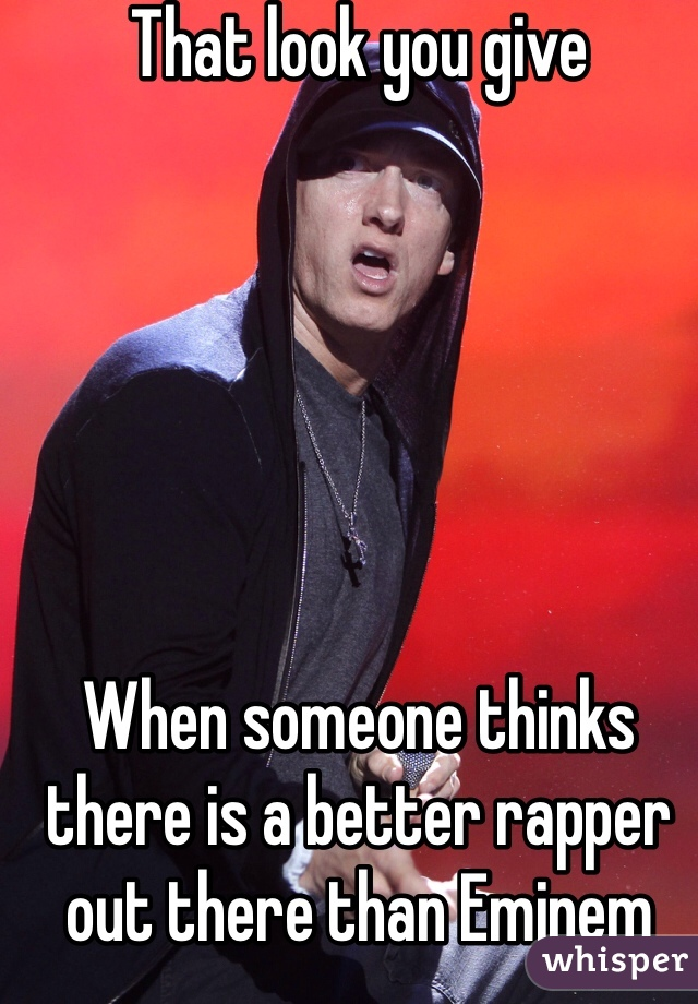That look you give        When someone thinks there is a better rapper out there than Eminem