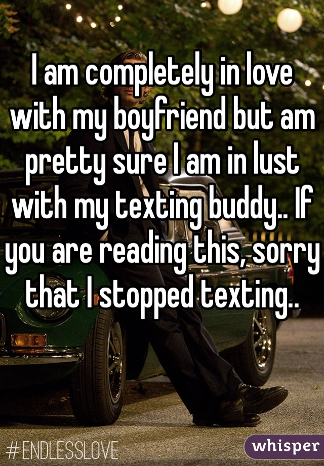 I am completely in love with my boyfriend but am pretty sure I am in lust with my texting buddy.. If you are reading this, sorry that I stopped texting..