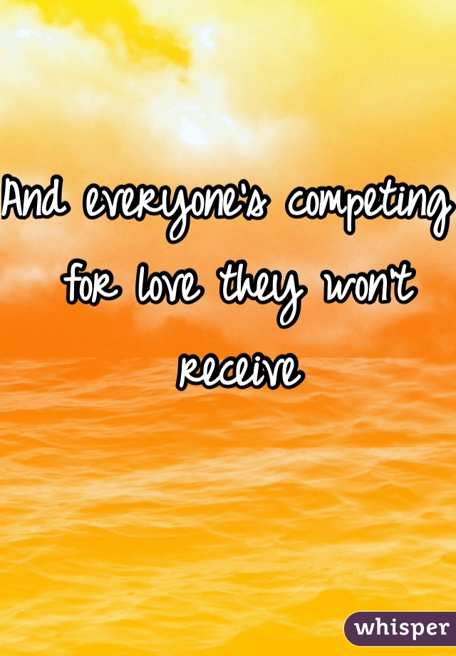 And everyone's competing  for love they won't receive