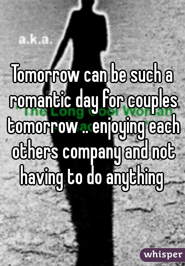 Tomorrow can be such a romantic day for couples tomorrow .. enjoying each others company and not having to do anything
