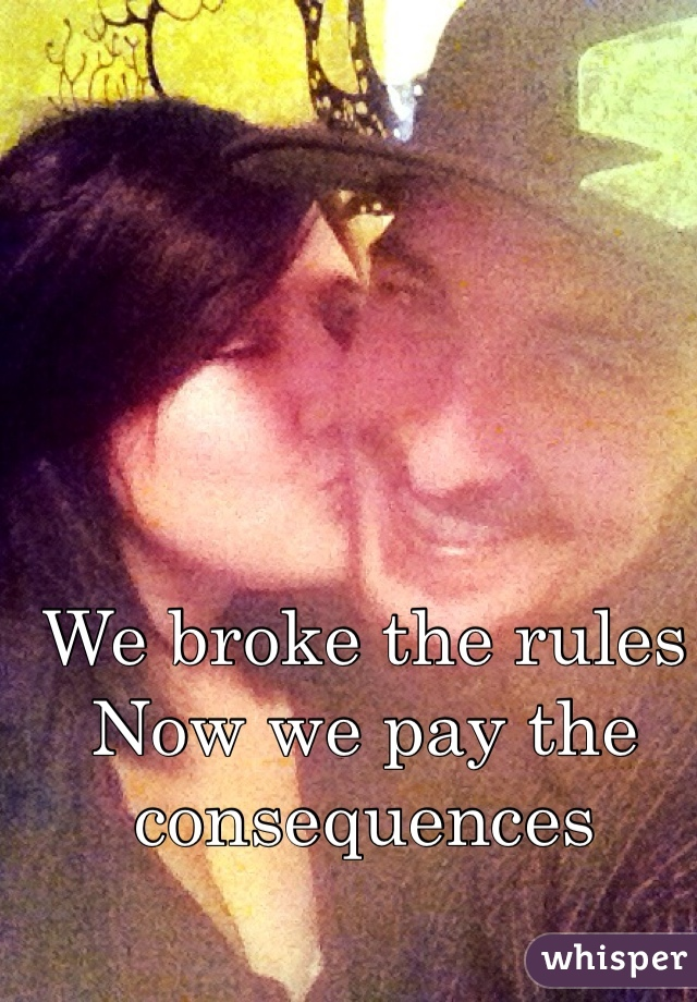 We broke the rules Now we pay the consequences