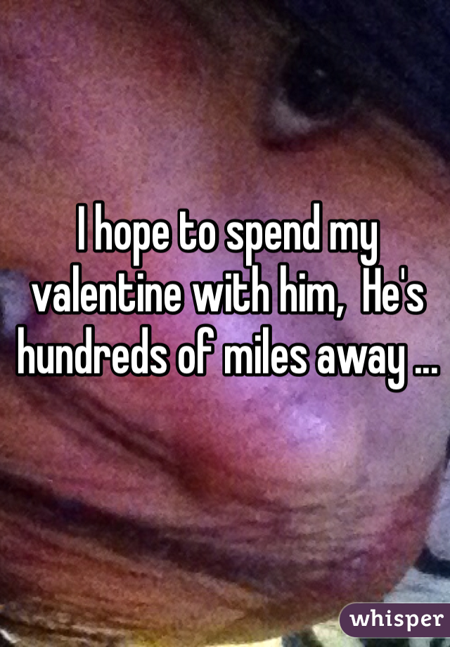 I hope to spend my valentine with him,  He's hundreds of miles away ...