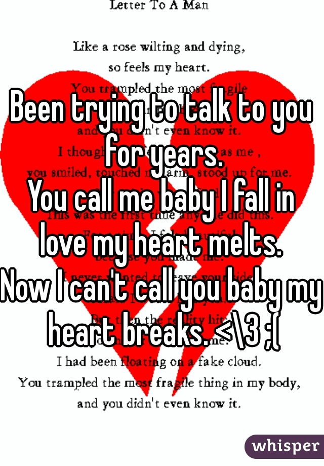 Been trying to talk to you for years. You call me baby I fall in love my heart melts.  Now I can't call you baby my heart breaks. <\3 ;(
