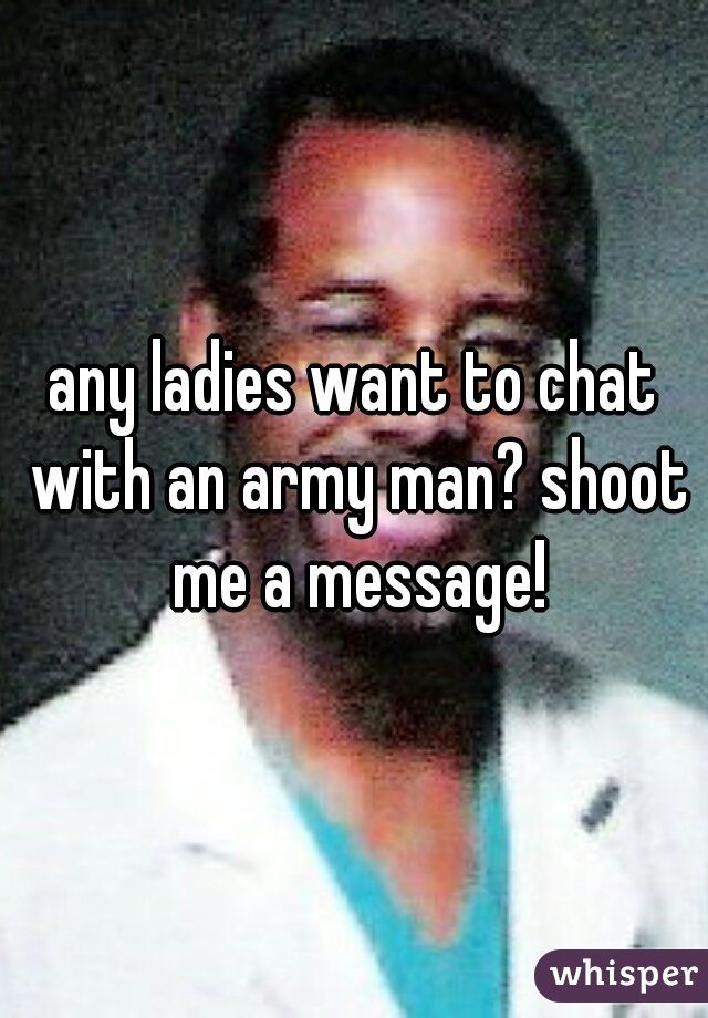 any ladies want to chat with an army man? shoot me a message!