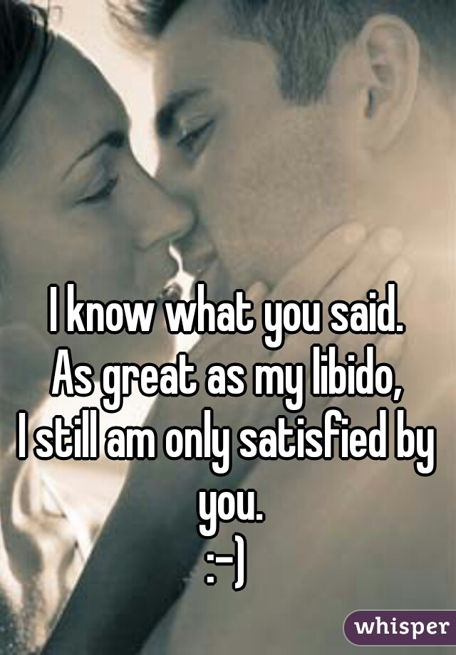 I know what you said. As great as my libido, I still am only satisfied by you. :-)