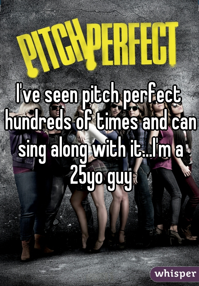 I've seen pitch perfect hundreds of times and can sing along with it...I'm a 25yo guy