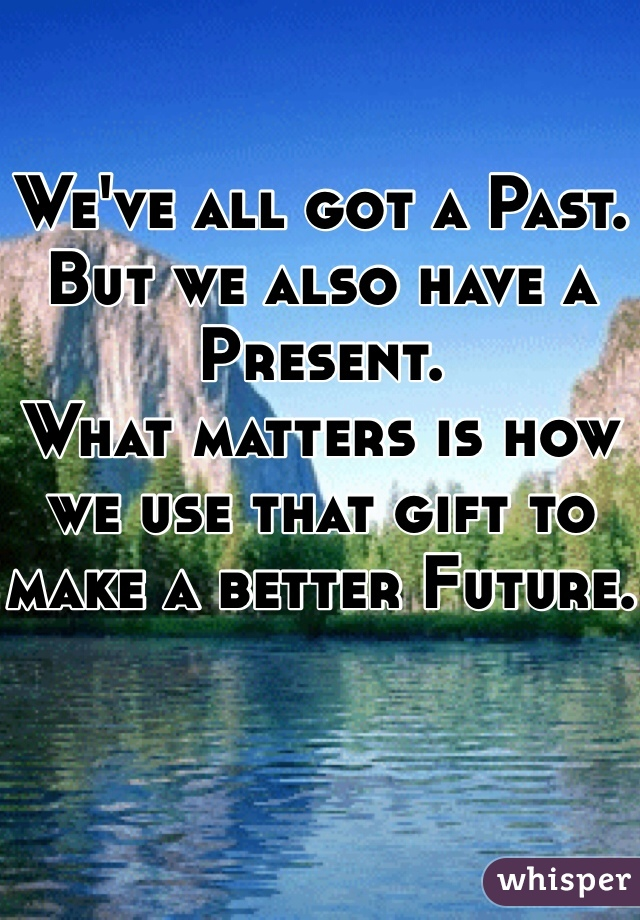 We've all got a Past.  But we also have a Present. What matters is how we use that gift to make a better Future.