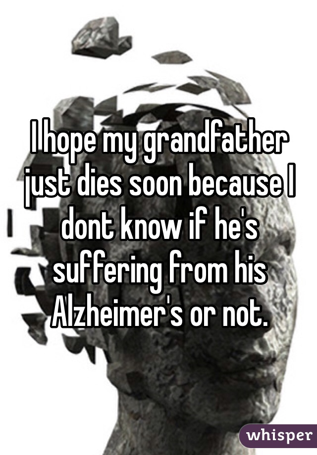 I hope my grandfather just dies soon because I dont know if he's suffering from his Alzheimer's or not.
