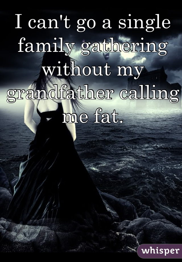 I can't go a single family gathering without my grandfather calling me fat.