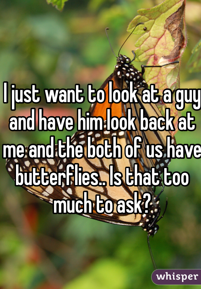 I just want to look at a guy and have him look back at me and the both of us have butterflies.. Is that too much to ask?