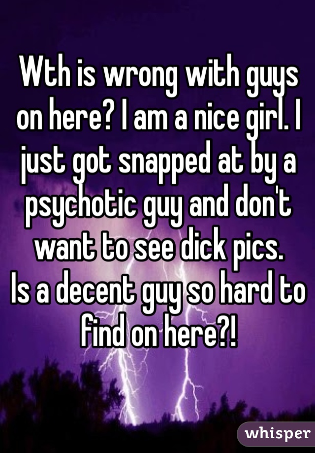 Wth is wrong with guys on here? I am a nice girl. I just got snapped at by a psychotic guy and don't want to see dick pics.  Is a decent guy so hard to find on here?!