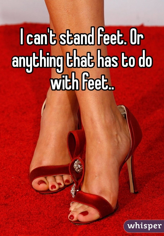 I can't stand feet. Or anything that has to do with feet..
