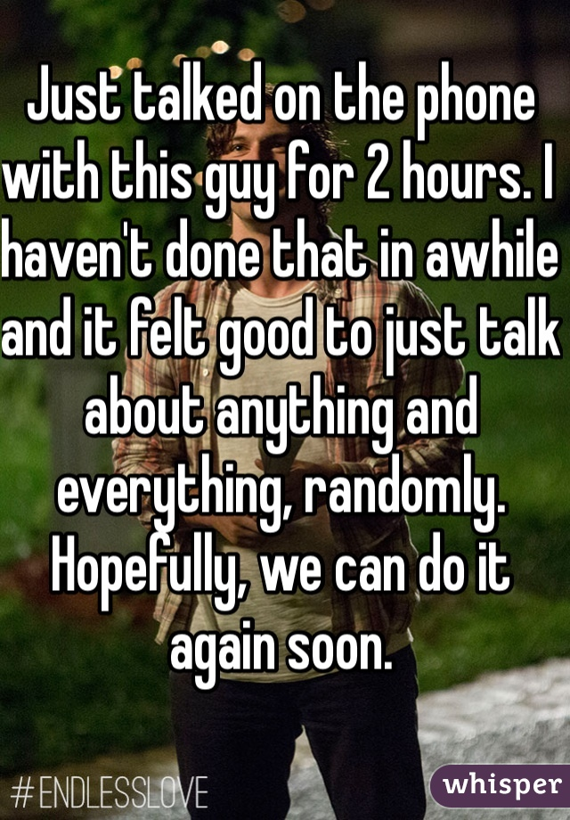 Just talked on the phone with this guy for 2 hours. I haven't done that in awhile and it felt good to just talk about anything and everything, randomly. Hopefully, we can do it again soon.