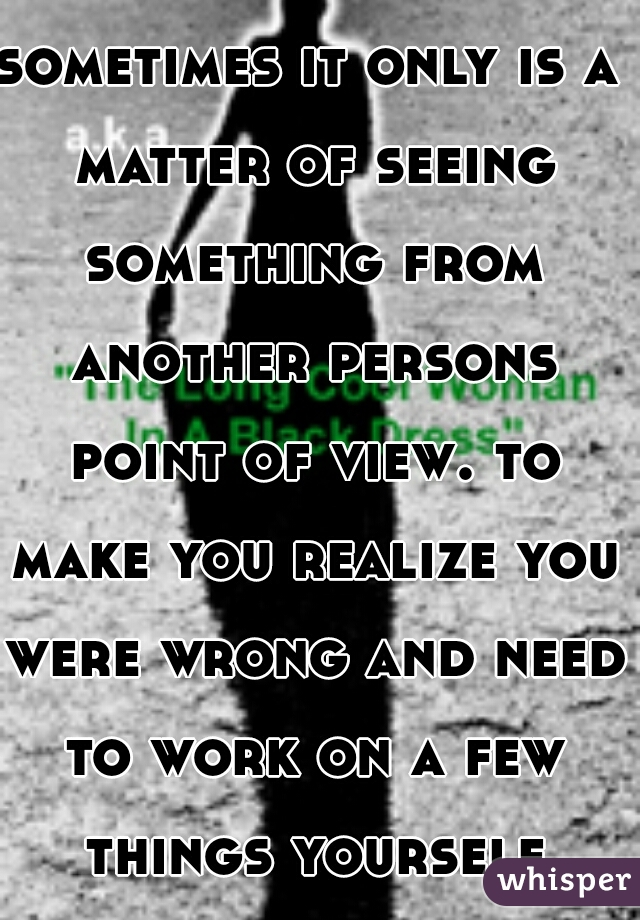 sometimes it only is a matter of seeing something from another persons point of view. to make you realize you were wrong and need to work on a few things yourself