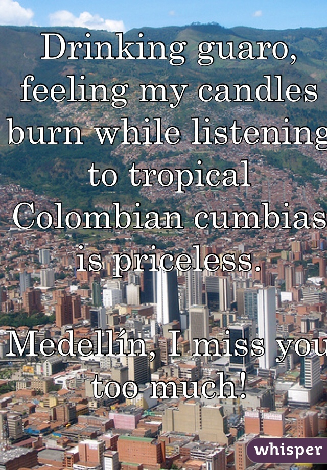 Drinking guaro, feeling my candles burn while listening to tropical Colombian cumbias is priceless.   Medellín, I miss you too much!