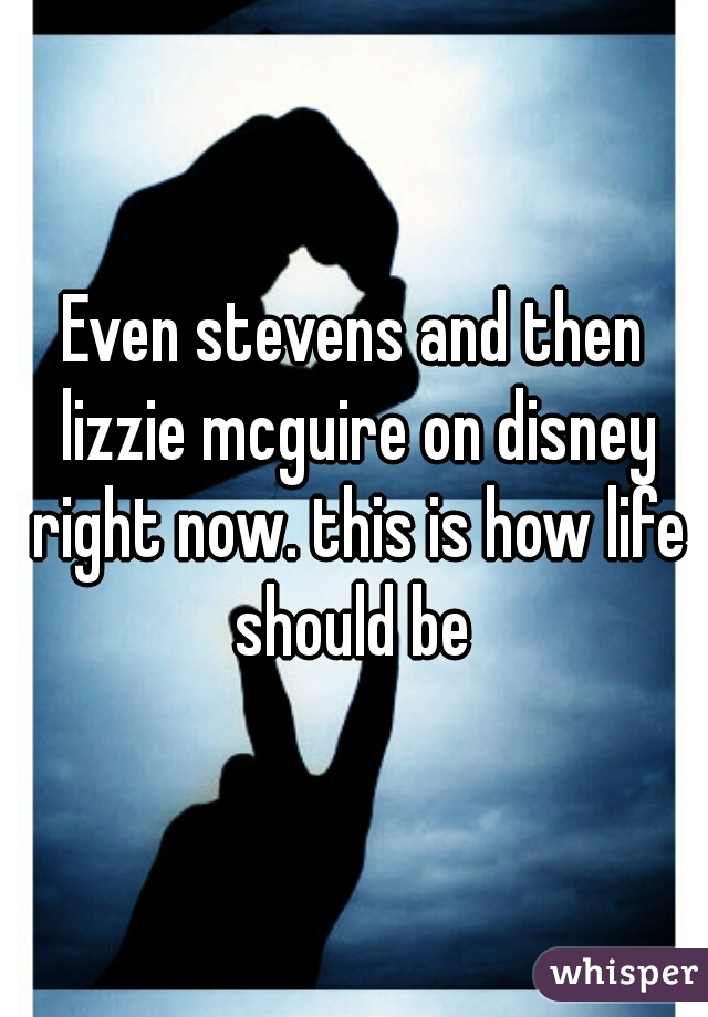 Even stevens and then lizzie mcguire on disney right now. this is how life should be