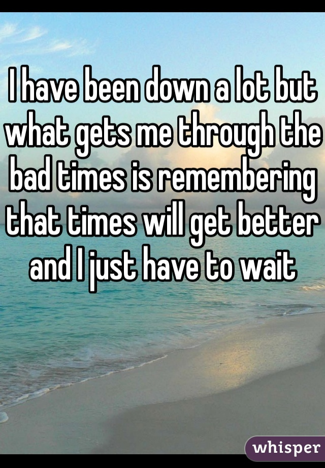 I have been down a lot but what gets me through the bad times is remembering that times will get better and I just have to wait