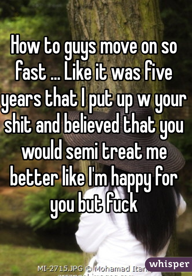 How to guys move on so fast ... Like it was five years that I put up w your shit and believed that you would semi treat me better like I'm happy for you but fuck