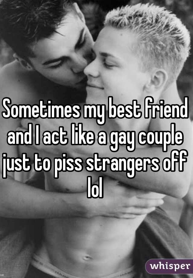 Sometimes my best friend and I act like a gay couple just to piss strangers off lol